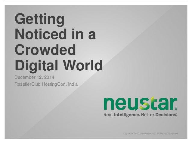 Copyright © 2014 Neustar, Inc. All Rights Reserved  Getting  Noticed in a  Crowded  Digital World  December 12, 2014  Rese...