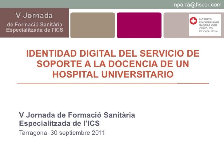 IDENTIDAD DIGITAL DEL SERVICIO DE SOPORTE A LA DOCENCIA DE UN HOSPITAL UNIVERSITARIO V Jornada de Formació Sanitària Espec...