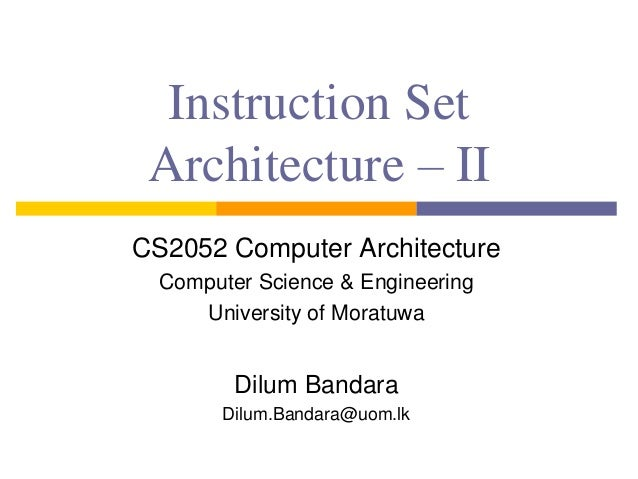 Instruction Set Architecture – II CS2052 Computer Architecture Computer Science & Engineering University of Moratuwa Dilum...