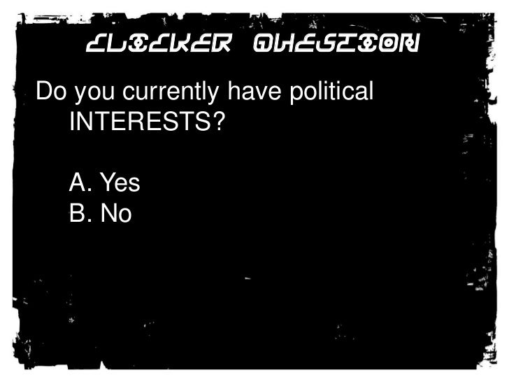 Clicker Question<br />Do you currently have political INTERESTS?<br />A. Yes<br />B. No<br />