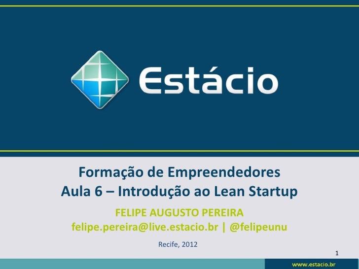 Formação de EmpreendedoresAula 6 – Introdução ao Lean Startup          FELIPE AUGUSTO PEREIRA felipe.pereira@live.estacio....