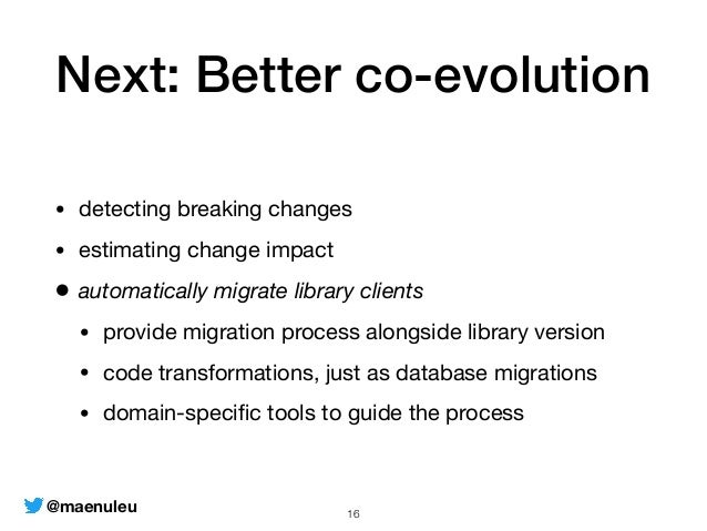 Next: Better co-evolution • detecting breaking changes  • estimating change impact  • automatically migrate library client...
