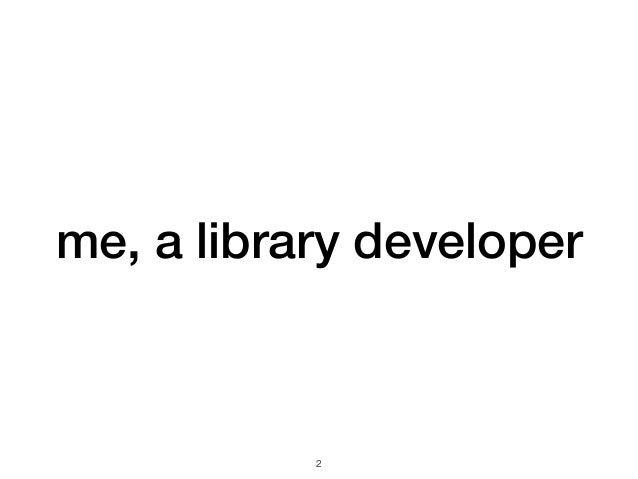 me, a library developer !2