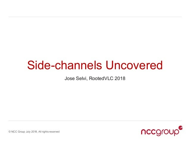 © NCC Group July 2018. All rights reserved Side-channels Uncovered Jose Selvi, RootedVLC 2018