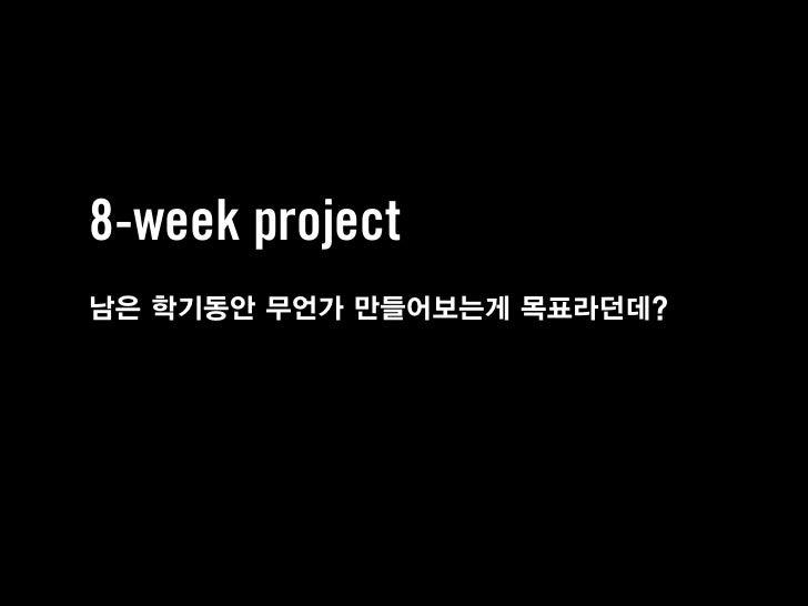 8-week project남은 학기동안 무언가 만들어보는게 목표라던데?