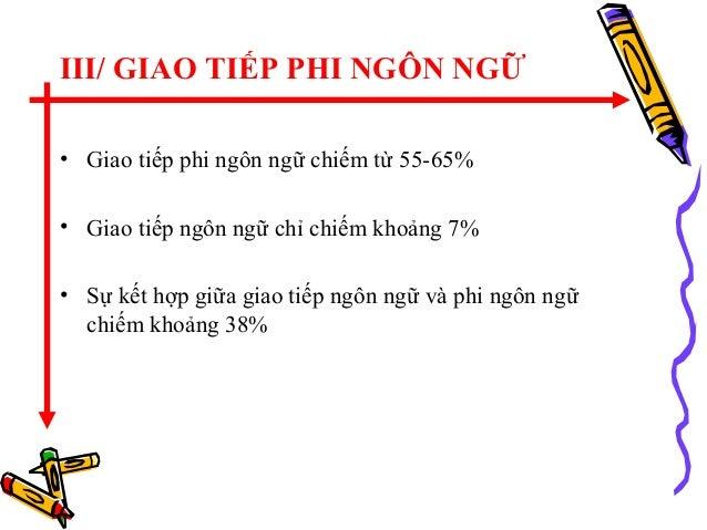 III/ GIAO TIẾP PHI NGÔN NGỮ • Giao tiếp phi ngôn ngữ chiếm từ 55-65% • Giao tiếp ngôn ngữ chỉ chiếm khoảng 7% • Sự kết hợp...
