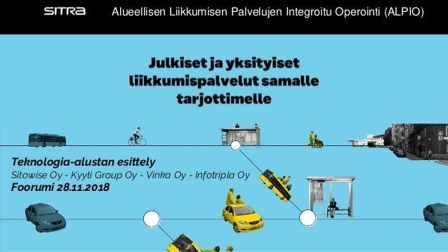 Alueellisen Alueellisen Liikkumisen Palvelujen Integroitu Operointi (ALPIO) Teknologia-alustan esittely Sitowise Oy - Kyyt...