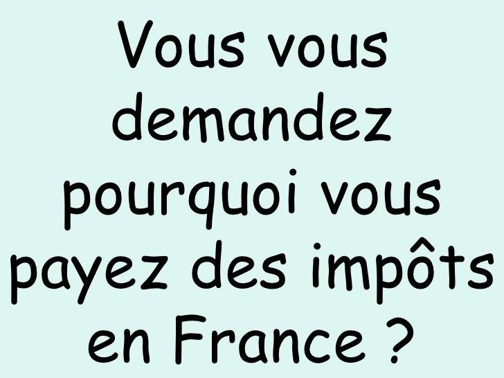 Vous vous demandez pourquoi vous payez des impôts en France ?
