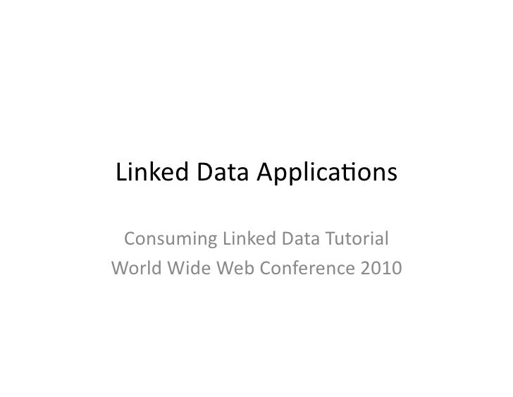 Linked	   Data	   Applica/ons	      Consuming	   Linked	   Data	   Tutorial	    World	   Wide	   Web	   Conference	   2010...