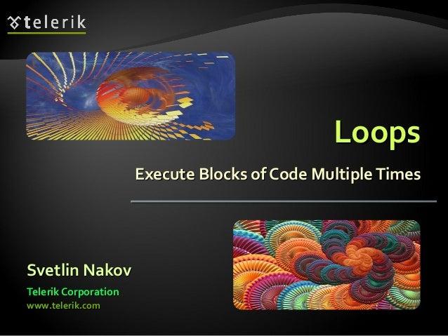LoopsLoops Execute Blocks of Code MultipleTimesExecute Blocks of Code MultipleTimes Svetlin NakovSvetlin Nakov Telerik Cor...