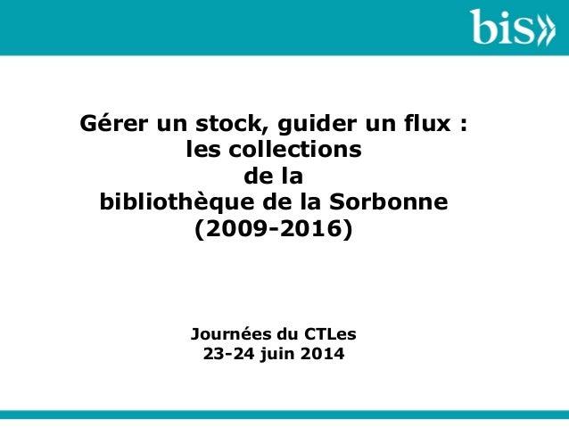 Gérer un stock, guider un flux : les collections de la bibliothèque de la Sorbonne (2009-2016) Journées du CTLes 23-24 jui...