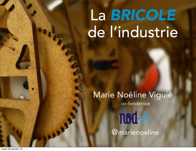 La BRICOLE de l'industrie  Marie Noéline Viguié co-fondatrice  @marienoeline mardi 22 octobre 13