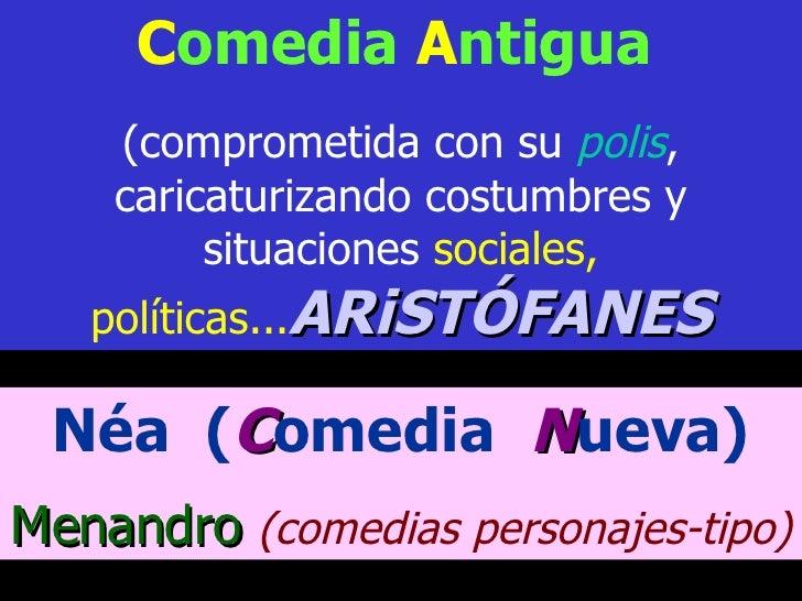 C omedia  A ntigua   (comprometida con su  polis , caricaturizando costumbres y situaciones  sociales, políticas... ARiSTÓ...