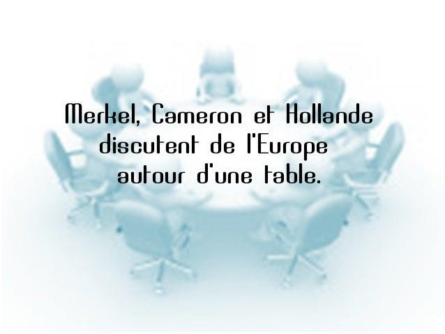 Diaporama PPS réalisé pour http://www.diaporamas-a-la-con.com  Merkel, Cameron et Hollande discutent de l'Europe autour d'...