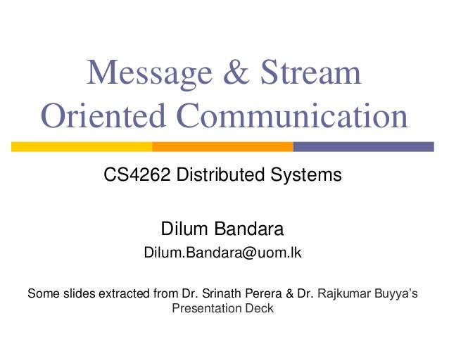Message & Stream Oriented Communication CS4262 Distributed Systems Dilum Bandara Dilum.Bandara@uom.lk Some slides extracte...