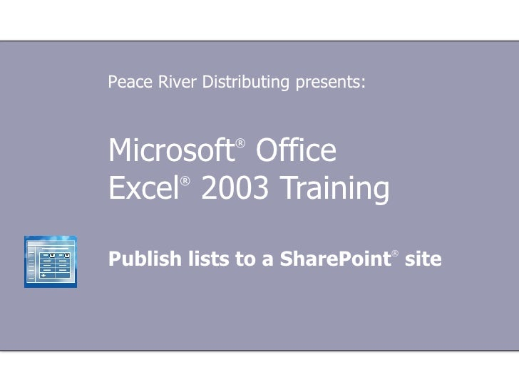 Microsoft ®  Office  Excel ®   2003 Training Publish lists to a SharePoint ®  site Peace River Distributing presents: