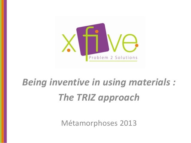 Being inventive in using materials :        The TRIZ approach         Métamorphoses 2013