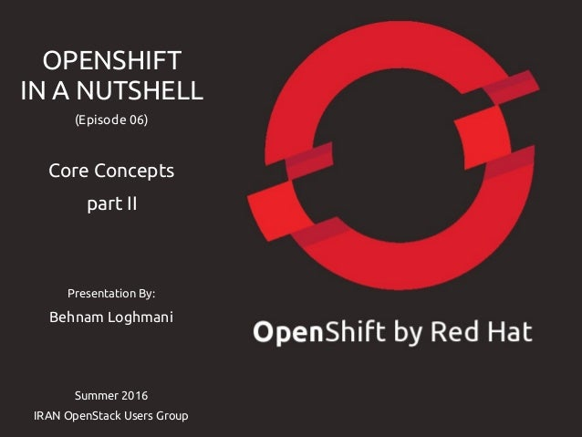 Presentation By: Behnam Loghmani Summer 2016 IRAN OpenStack Users Group OPENSHIFT IN A NUTSHELL (Episode 06) Core Concepts...