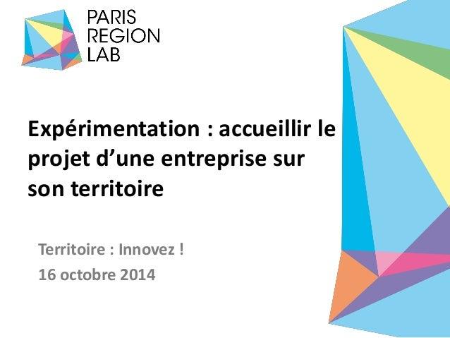 Expérimentation : accueillir le projet d'une entreprise sur son territoire  Territoire : Innovez !  16 octobre 2014