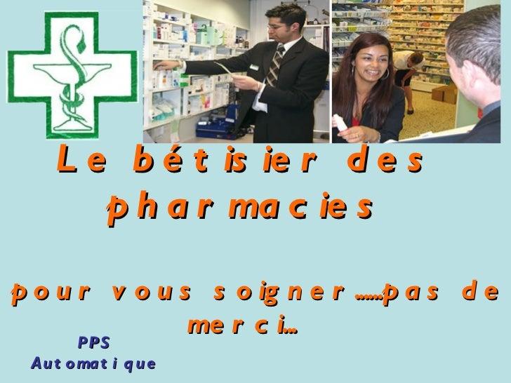 Le bétisier des pharmacies  pour vous soigner......pas de merci...  PPS Automatique Retrouvez les meilleurs diaporamas ...