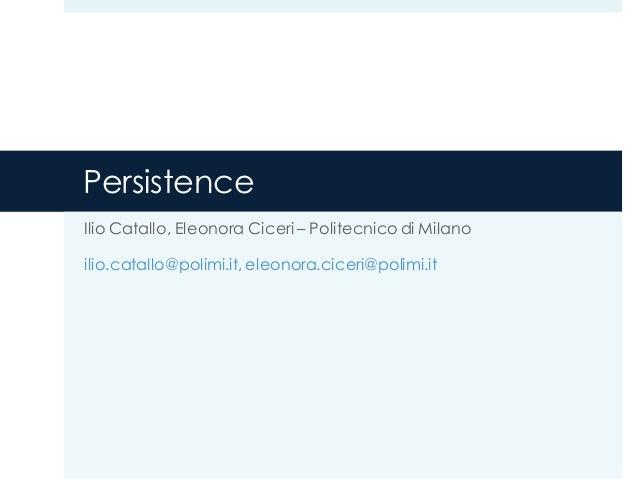 Persistence Ilio Catallo, Eleonora Ciceri – Politecnico di Milano ilio.catallo@polimi.it, eleonora.ciceri@polimi.it