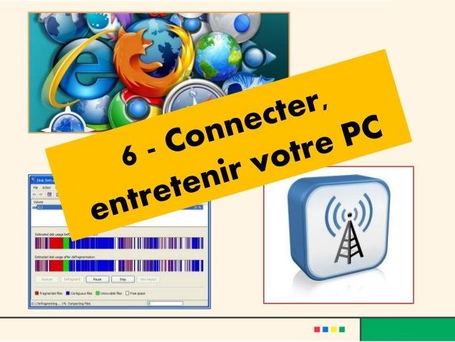 Connecter, entretenir votre PC•   PC et réseau – Le Wifi•   Notions : Le Web, le navigateur, le courriel•   Comment désins...