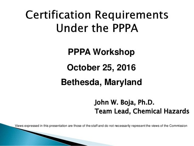 PPPA Workshop October 25, 2016 Bethesda, Maryland John W. Boja, Ph.D. Team Lead, Chemical Hazards Views expressed in this ...