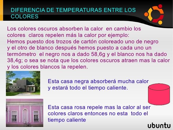 DIFERENCIA DE TEMPERATURAS ENTRE LOS  COLORES Los colores oscuros absorben la calor  en cambio los  colores  claros repele...