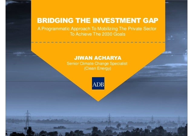 BRIDGING THE INVESTMENT GAP A Programmatic Approach To Mobilizing The Private Sector To Achieve The 2030 Goals JIWAN ACHAR...