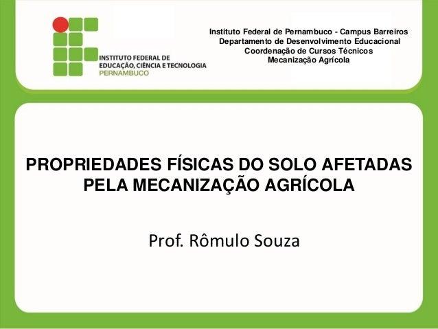 PROPRIEDADES FÍSICAS DO SOLO AFETADAS PELA MECANIZAÇÃO AGRÍCOLA Prof. Rômulo Souza Instituto Federal de Pernambuco - Campu...