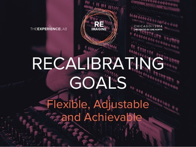 RECALIBRATING  GOALS  Flexible, Adjustable  and Achievable