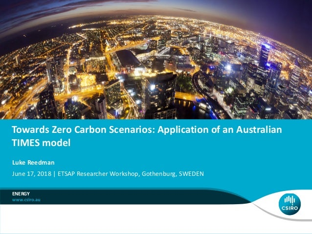Towards Zero Carbon Scenarios: Application of an Australian TIMES model ENERGY Luke Reedman June 17, 2018 | ETSAP Research...