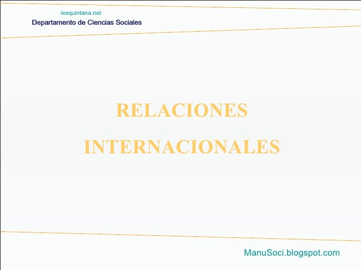 Departamento de Ciencias Sociales ManuSoci.blogspot.com RELACIONES INTERNACIONALES iesquintana.net
