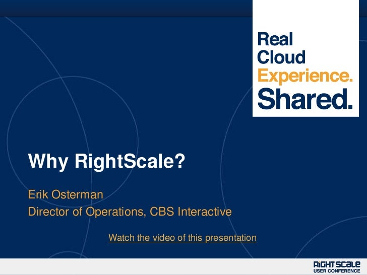 Why RightScale?Erik OstermanDirector of Operations, CBS Interactive               Watch the video of this presentation