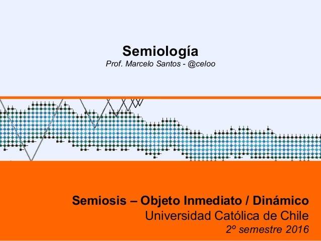 1 Semiología Prof. Marcelo Santos - @celoo Semiosis – Objeto Inmediato / Dinámico Universidad Católica de Chile 2º semestr...