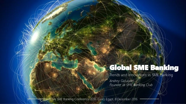 Global SME Banking MENA SME Banking Conference 2016. Cairo, Egypt. 8 December 2016 Trends and innovations in SME banking A...