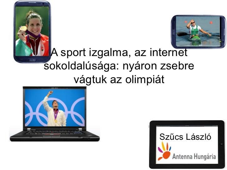 A sport izgalma, az internetsokoldalúsága: nyáron zsebre      vágtuk az olimpiát                      Szűcs László