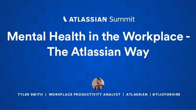 Mental Health in the Workplace - The Atlassian Way TYLER SMITH | WORKPLACE PRODUCTIVITY ANALYST | ATLASSIAN | @TIJOFORHIRE