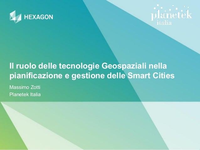 Il ruolo delle tecnologie Geospaziali nella pianificazione e gestione delle Smart Cities Massimo Zotti Planetek Italia