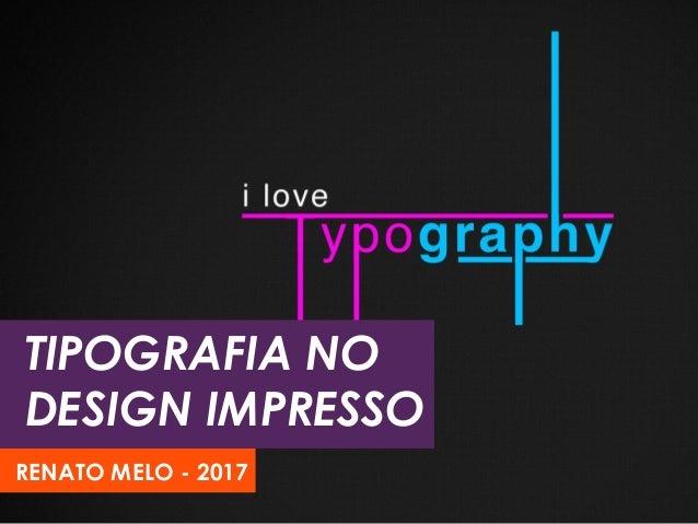 TIPOGRAFIA NO DESIGN IMPRESSO RENATO MELO - 2017