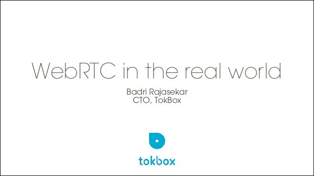 WebRTC in the real world Badri Rajasekar CTO, TokBox