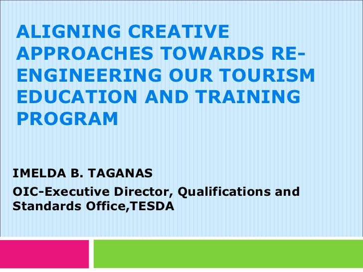 ALIGNING CREATIVEAPPROACHES TOWARDS RE-ENGINEERING OUR TOURISMEDUCATION AND TRAININGPROGRAMIMELDA B. TAGANASOIC-Executive ...