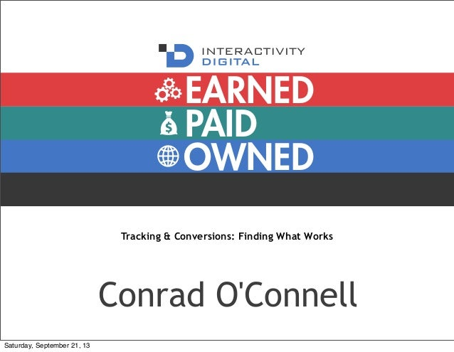 PAID OWNED EARNED Tracking & Conversions: Finding What Works Conrad O'Connell Saturday, September 21, 13