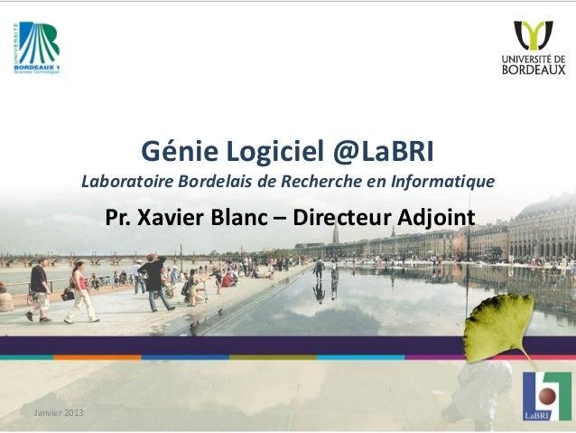 Génie Logiciel @LaBRI Laboratoire Bordelais de Recherche en Informatique Pr. Xavier Blanc – Directeur Adjoint Janvier 2013