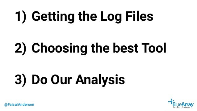 @FaisalAnderson 1) Getting the Log Files 2) Choosing the best Tool 3) Do Our Analysis