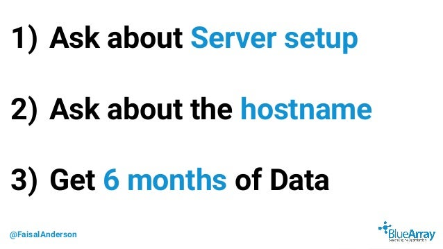 @FaisalAnderson 1) Ask about Server setup 2) Ask about the hostname 3) Get 6 months of Data