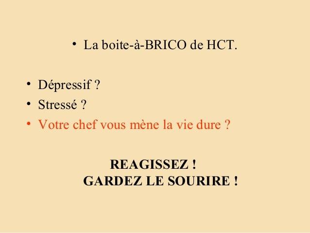 • La boite-à-BRICO de HCT.• Dépressif ?• Stressé ?• Votre chef vous mène la vie dure ?REAGISSEZ!GARDEZLESOURIRE!