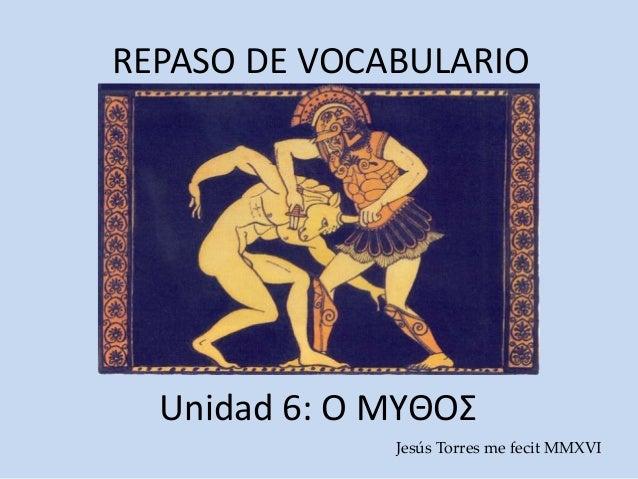 REPASO DE VOCABULARIO Unidad 6: Ο ΜΥΘΟΣ Jesús Torres me fecit MMXVI