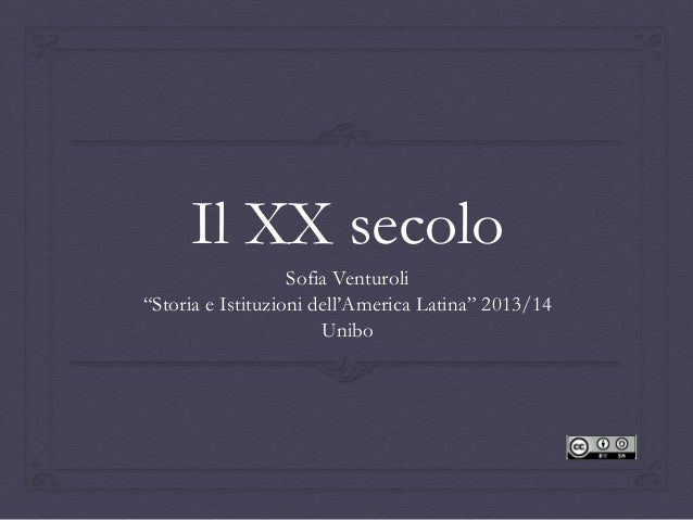 """Il XX secolo Sofia Venturoli """"Storia e Istituzioni dell'America Latina"""" 2013/14 Unibo"""