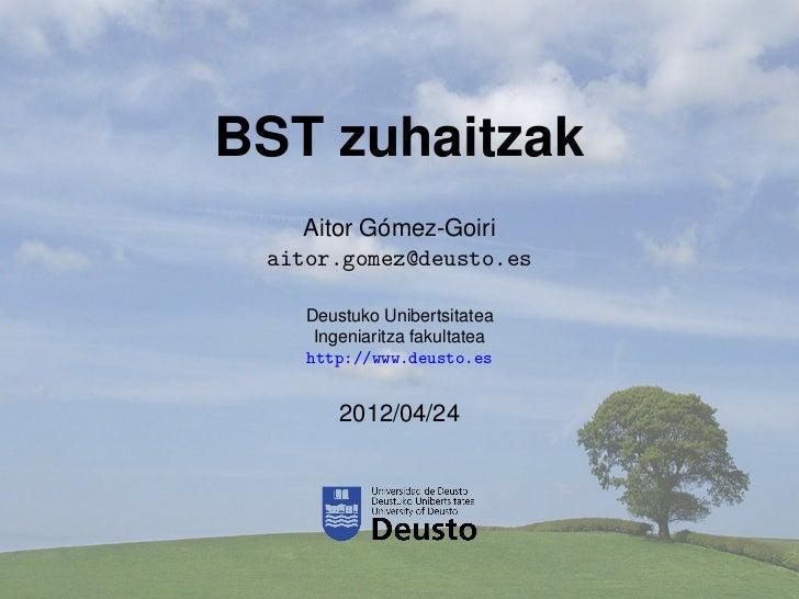 BST zuhaitzak           ´    Aitor Gomez-Goiri aitor.gomez@deusto.es    Deustuko Unibertsitatea     Ingeniaritza fakultate...